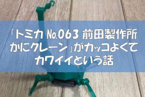 「トミカ №063 前田製作所 かにクレーン」がカッコよくてカワイイという話