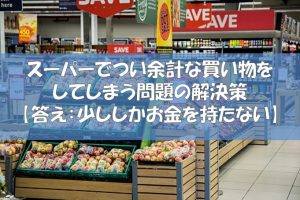 スーパーでつい余計な買い物をしてしまう問題の解決策【答え:少ししかお金を持たない】