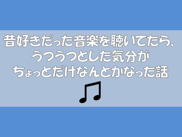 昔好きだった音楽を聴いてたら、うつうつとした気分がちょっとだけなんとかなった話