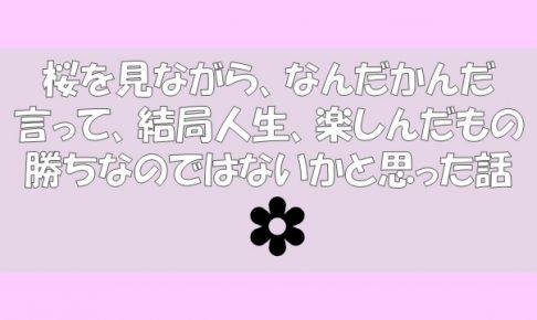 桜を見ながら、なんだかんだ言って、結局人生、楽しんだもの勝ちなのではないかと思った話