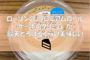 ローソンの『プレミアムロールケーキのクリーム』が脳天とろけるくらい美味しい