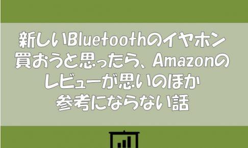 新しいBluetoothイヤホン買おうと思ったら、Amazonのレビューが思いのほか参考にならない話