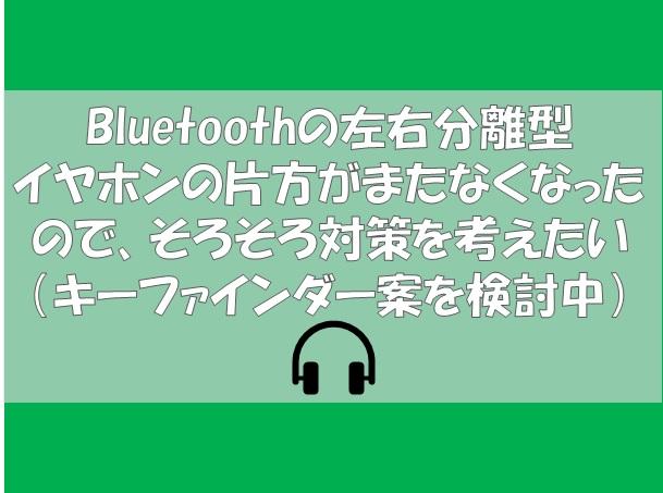 Bluetoothの左右分離型 イヤホンの片方がまたなくなったので、そろそろ対策を考えたい(キーファインダー案を検討中)